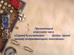 Презентация классного часа «Сергей Кужугетович Шойгу- яркий пример подрастаю