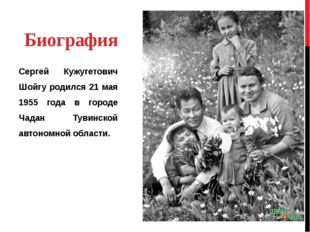 Биография Сергей Кужугетович Шойгу родился 21 мая 1955 года в городе Чадан Ту