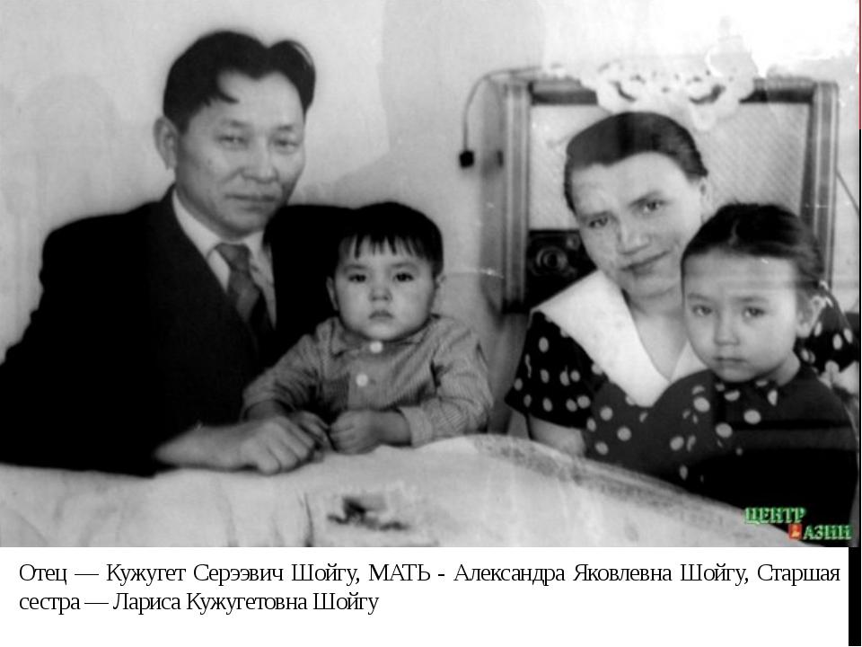 Отец — Кужугет Серээвич Шойгу, МАТЬ - Александра Яковлевна Шойгу, Старшая сес...