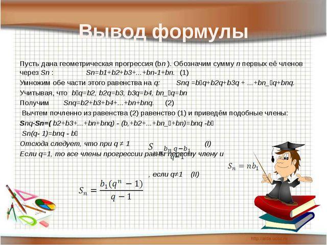 Вывод формулы Пусть дана геометрическая прогрессия (bn ). Обозначим сумму n п...