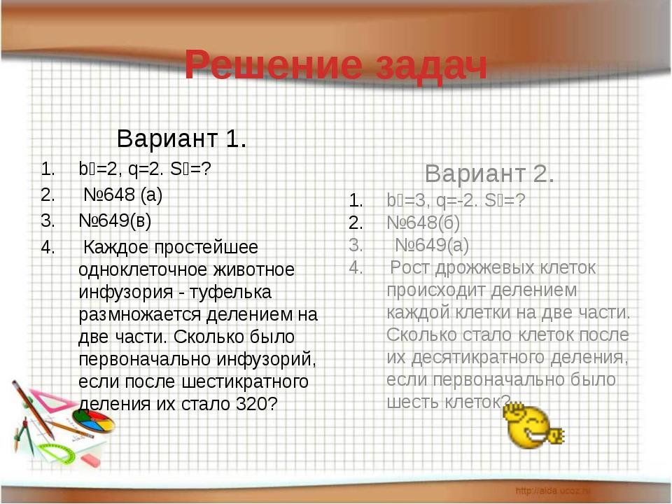 Решение задач Вариант 1. b₁=2, q=2. S₄=? №648 (а) №649(в) Каждое простейшее о...