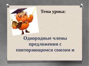 Тема урока: Однородные члены предложения с повторяющимся союзом и