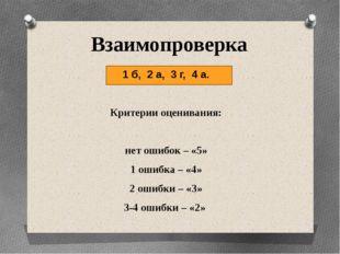 Взаимопроверка 1 б, 2 а, 3 г, 4 а. Критерии оценивания: нет ошибок – «5» 1 о