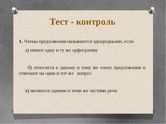 Тест - контроль 1. Члены предложения называются однородными, если а) имеют од...