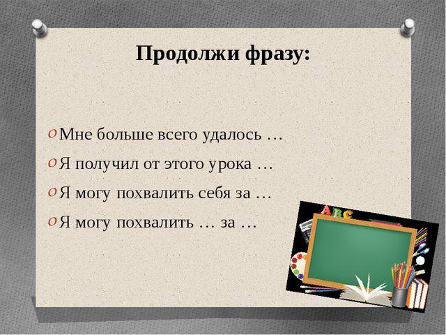 Продолжи фразу: Мне больше всего удалось … Я получил от этого урока … Я могу...