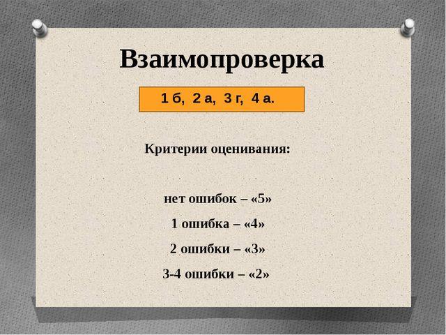 Взаимопроверка 1 б, 2 а, 3 г, 4 а. Критерии оценивания: нет ошибок – «5» 1 о...