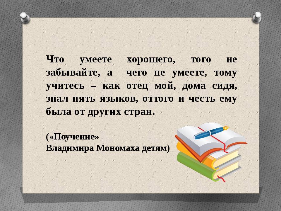 Что умеете хорошего, того не забывайте, а чего не умеете, тому учитесь – как...