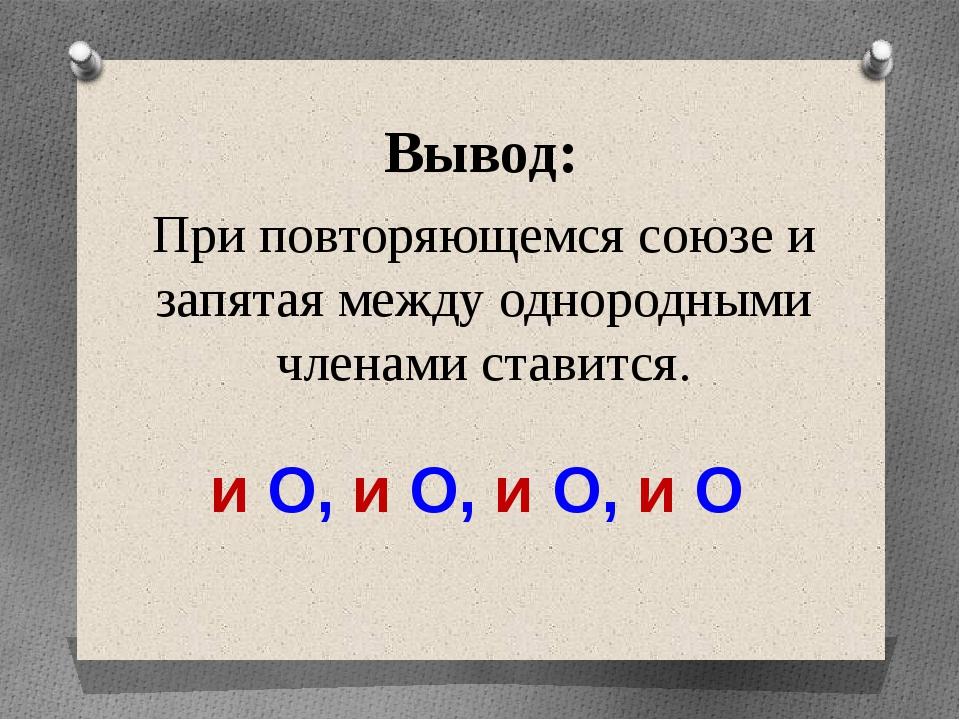 Вывод: При повторяющемся союзе и запятая между однородными членами ставится....