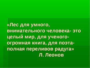 «Лес для умного, внимательного человека- это целый мир, для ученого- огромная