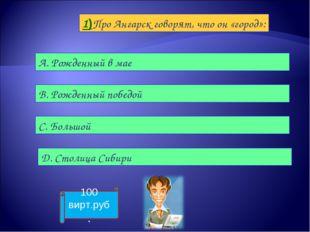 1)Про Ангарск говорят, что он «город»: А. Рожденный в мае B. Рожденный победо