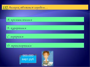 15) Ангарск является городом… А. промышленным B. курортным С. аграрным D. тра