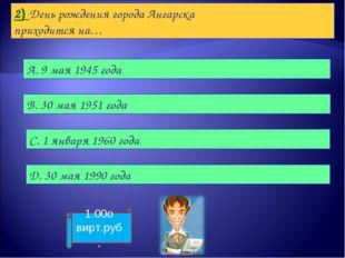 2) День рождения города Ангарска приходится на… А. 9 мая 1945 года B. 30 мая