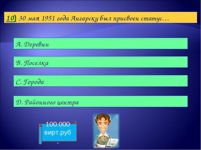 10) 30 мая 1951 года Ангарску был присвоен статус… А. Деревни B. Поселка С. Г...