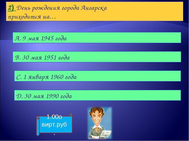2) День рождения города Ангарска приходится на… А. 9 мая 1945 года B. 30 мая...