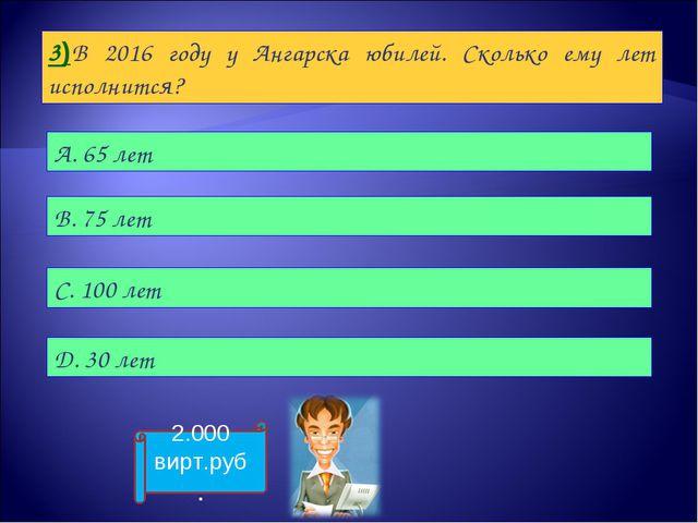 3)В 2016 году у Ангарска юбилей. Сколько ему лет исполнится? А. 65 лет B. 75...