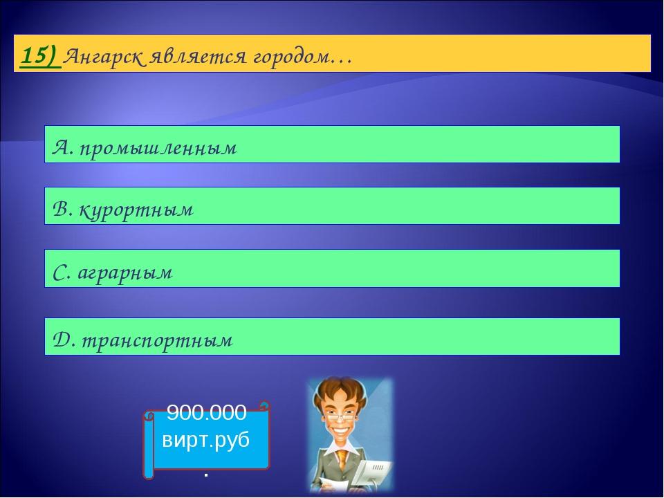 15) Ангарск является городом… А. промышленным B. курортным С. аграрным D. тра...