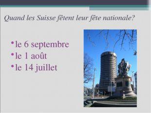 Quand les Suisse fêtent leur fête nationale? le 6 septembre le 1 août le 14 j