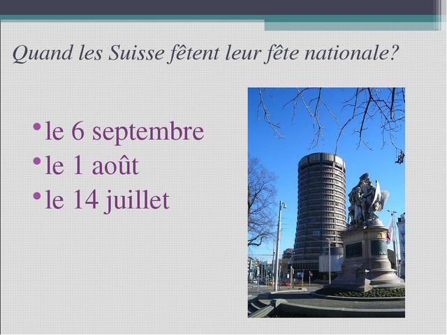 Quand les Suisse fêtent leur fête nationale? le 6 septembre le 1 août le 14 j...