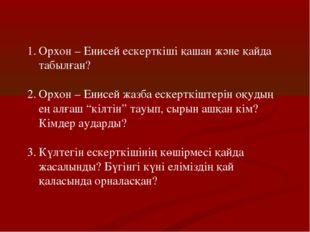 Орхон – Енисей ескерткіші қашан және қайда табылған? Орхон – Енисей жазба еск