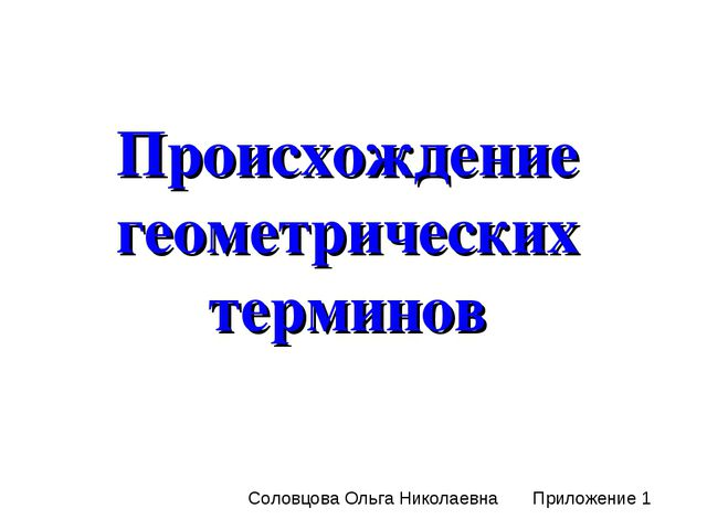 Происхождение геометрических терминов Соловцова Ольга Николаевна Приложение 1