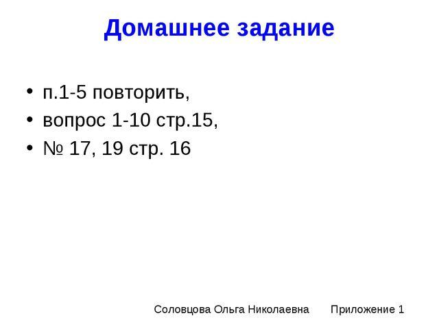 Домашнее задание п.1-5 повторить, вопрос 1-10 стр.15, № 17, 19 стр. 16 Соловц...