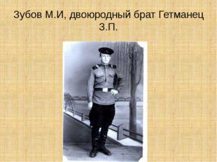 Зубов М.И, двоюродный брат Гетманец З.П.