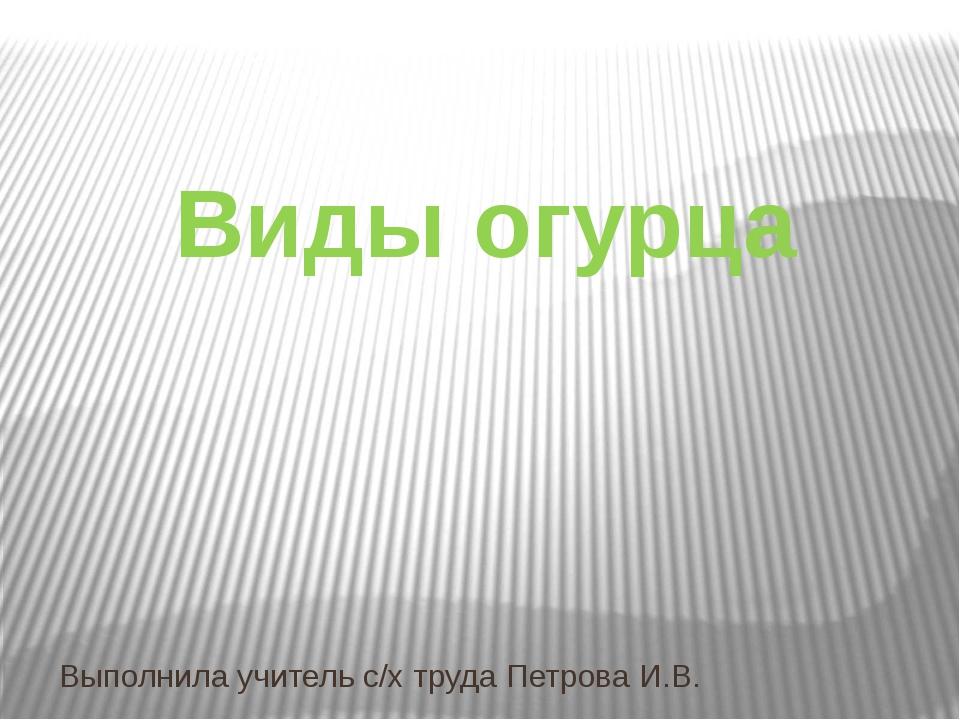 Виды огурца Выполнила учитель с/х труда Петрова И.В.