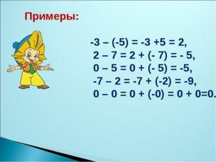 Примеры: -3 – (-5) = -3 +5 = 2, 2 – 7 = 2 + (- 7) = - 5, 0 – 5 = 0 + (- 5) =