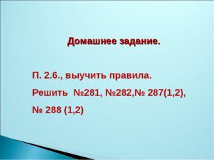 Домашнее задание. П. 2.6., выучить правила. Решить №281, №282,№ 287(1,2), № 2