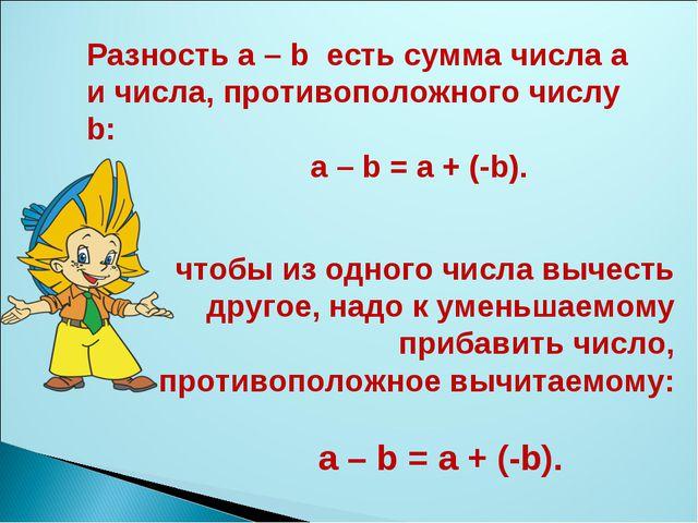 Разность а – b есть сумма числа а и числа, противоположного числу b: а – b =...