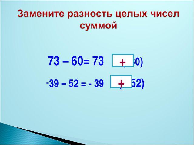 73 – 60= 73 (- 60) 39 – 52 = - 39 ( - 52) + +