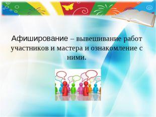 Афиширование – вывешивание работ участников и мастера и ознакомление с ними.