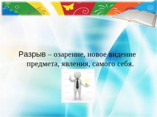 Разрыв – озарение, новое видение предмета, явления, самого себя.