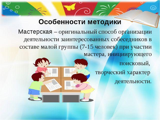 Особенности методики Мастерская – оригинальный способ организации деятельнос...