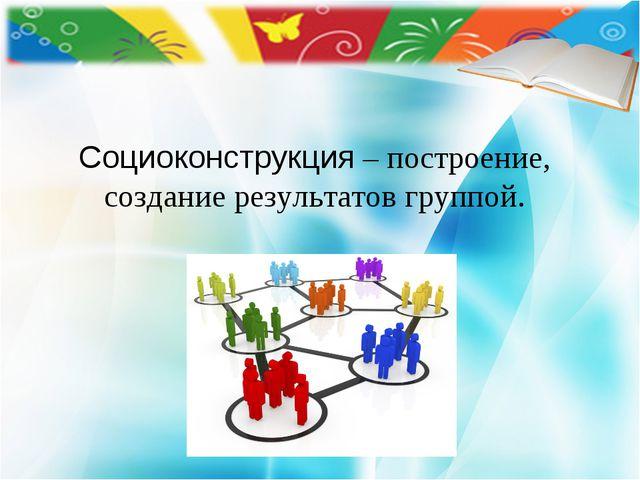 Социоконструкция – построение, создание результатов группой.