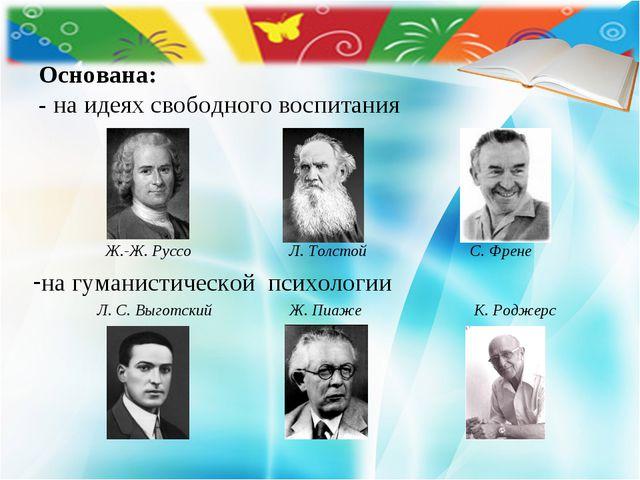 Основана: - на идеях свободного воспитания  Ж.-Ж. РуссоЛ. Толстой С. Френ...