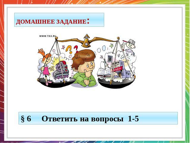 ДОМАШНЕЕ ЗАДАНИЕ: § 6 Ответить на вопросы 1-5
