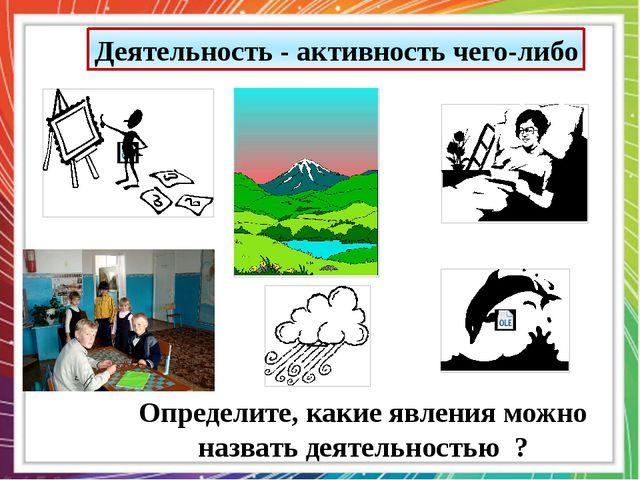Деятельность - активность чего-либо Определите, какие явления можно назвать д...