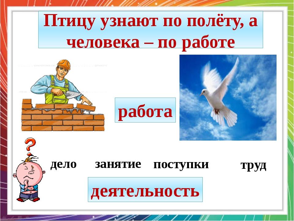 дело занятие труд поступки деятельность работа Птицу узнают по полёту, а чело...