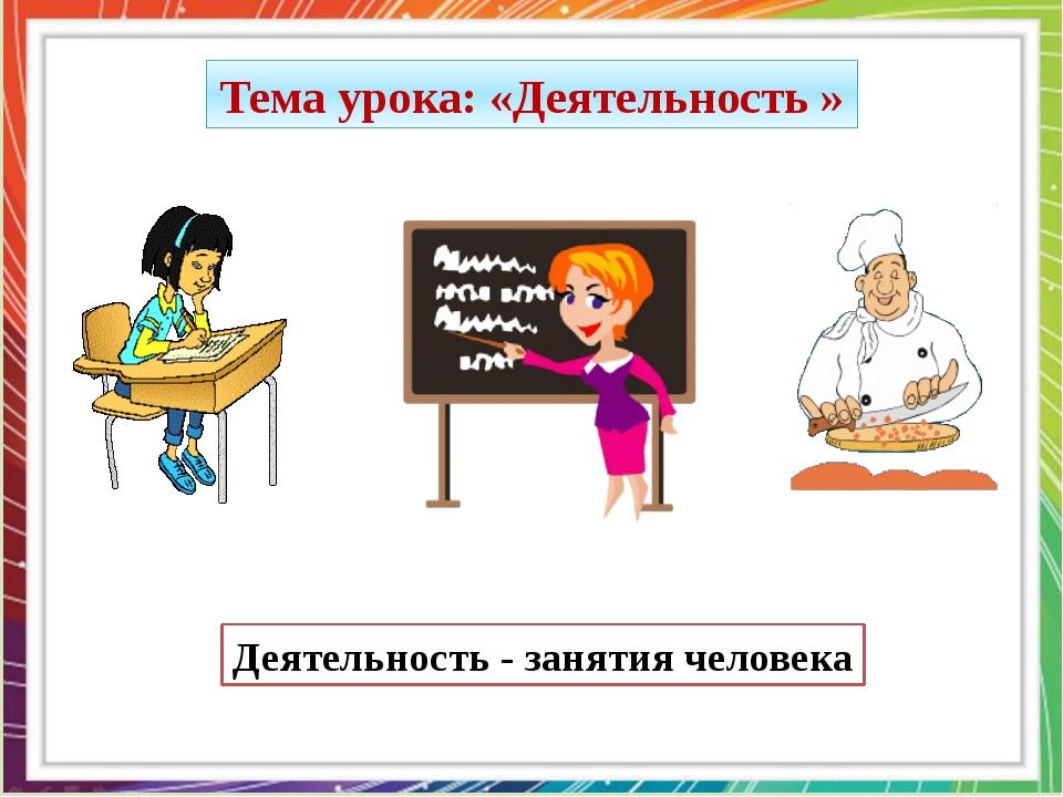 Тема урока: «Деятельность » Деятельность - занятия человека
