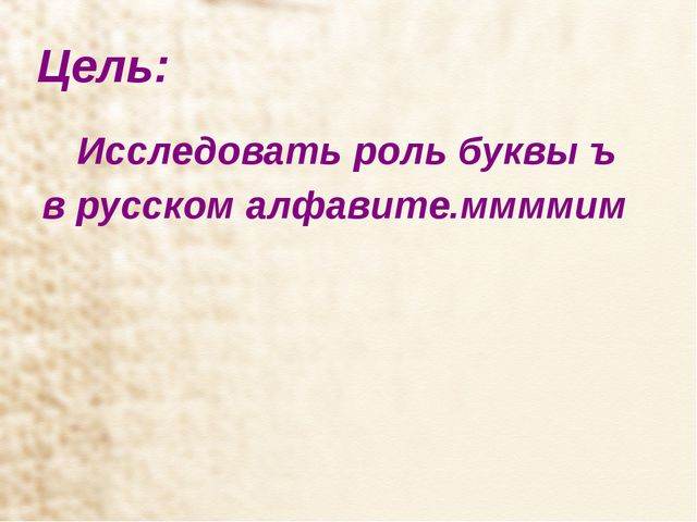 Цель: Исследовать роль буквы ъ в русском алфавите.ммммим