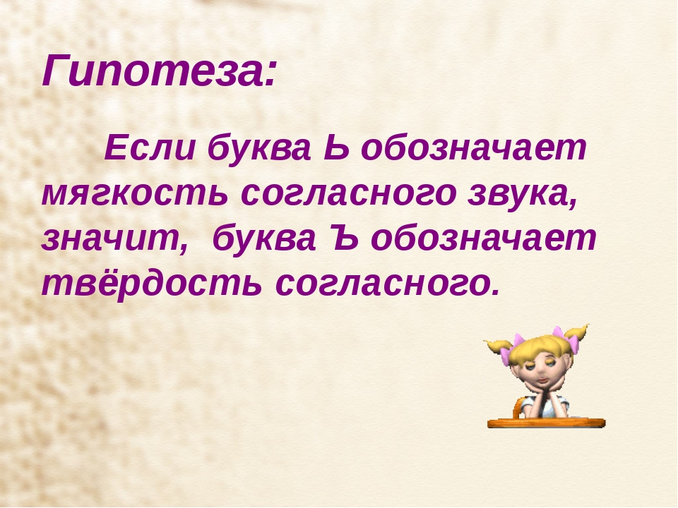 Гипотеза: Если буква Ь обозначает мягкость согласного звука, значит, буква Ъ...