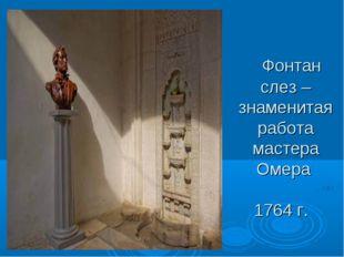 Фонтан слез – знаменитая работа мастера Омера 1764 г.