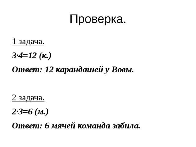 Проверка. 1 задача. 3∙4=12 (к.) Ответ: 12 карандашей у Вовы. 2 задача. 2∙3=6...