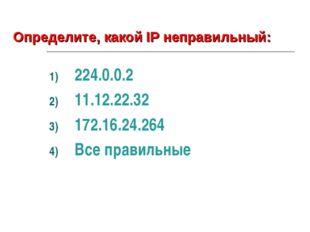 224.0.0.2 11.12.22.32 172.16.24.264 Все правильные Определите, какой IP непра