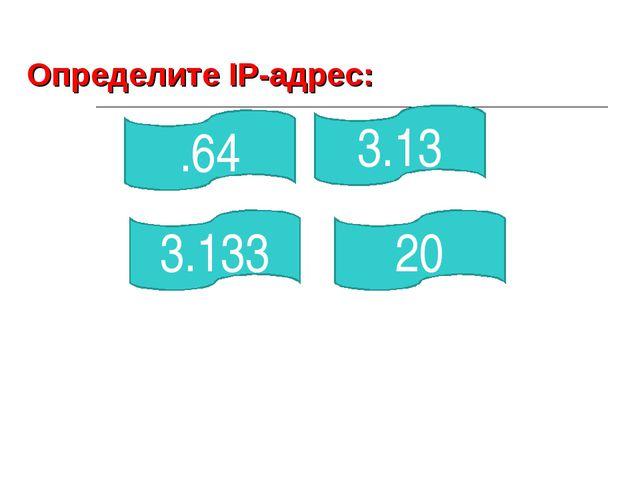 .64 3.133 20 3.13 Определите IP-адрес: