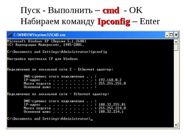 Пуск - Выполнить – cmd - OK Набираем команду Ipconfig – Enter