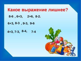 Какое выражение лишнее? 8-6 2+6, 8-2. , 6+3, 6+3, , 9-3, 9-6 8-3 4+3, 7-3, 7-