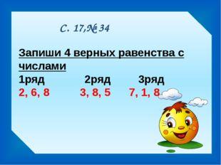С. 17,№ 34 Запиши 4 верных равенства с числами 1ряд 2ряд 3ряд 2, 6, 8 3, 8, 5