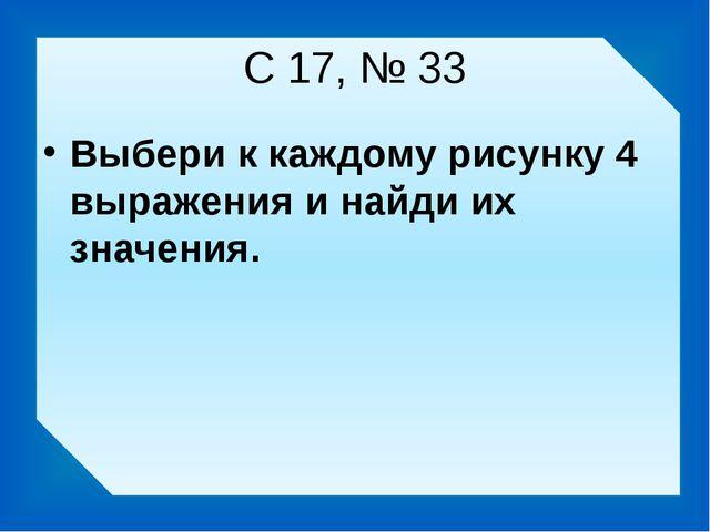 С 17, № 33 Выбери к каждому рисунку 4 выражения и найди их значения.